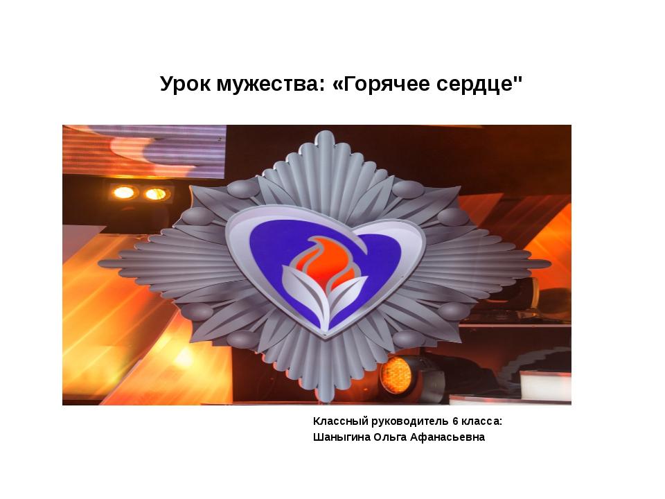 """Урок мужества: «Горячее сердце"""" Классный руководитель 6 класса: Шаныгина Оль..."""