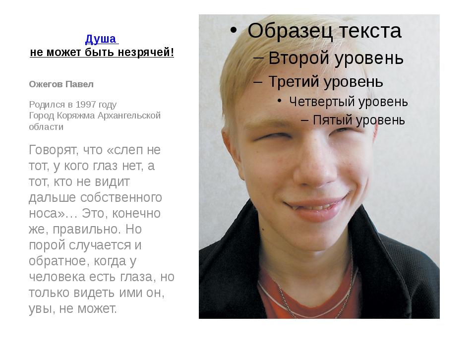 Душа не может быть незрячей! Ожегов Павел Родился в 1997 году Город Коряжма...