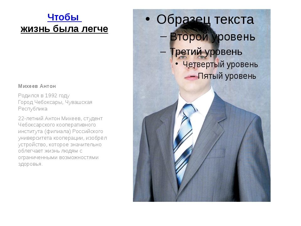 Чтобы жизнь была легче Михеев Антон Родился в 1992 году Город Чебоксары, Чув...