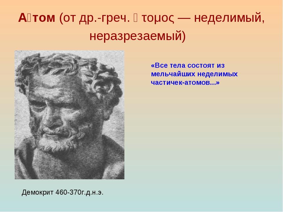А́том(от др.-греч. ἄτομος — неделимый, неразрезаемый) Демокрит 460-370г.д.н...