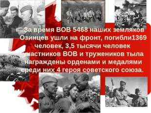 За время ВОВ 5468 наших земляков Озинцев ушли на фронт, погибли1369 человек,