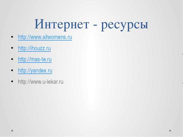 Интернет - ресурсы http://www.allwomens.ru http://ihouzz.ru http://mas-te.ru...