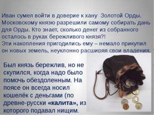 Иван сумел войти в доверие к хану Золотой Орды. Московскому князю разрешили с