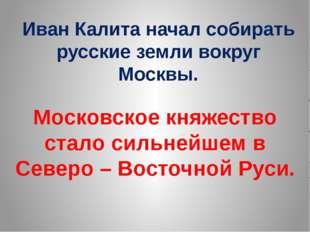 Иван Калита начал собирать русские земли вокруг Москвы. Московское княжество