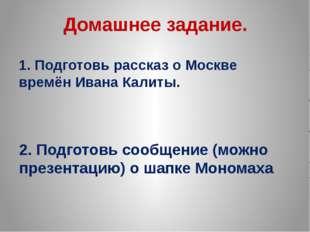 Домашнее задание. 1. Подготовь рассказ о Москве времён Ивана Калиты. 2. Подго