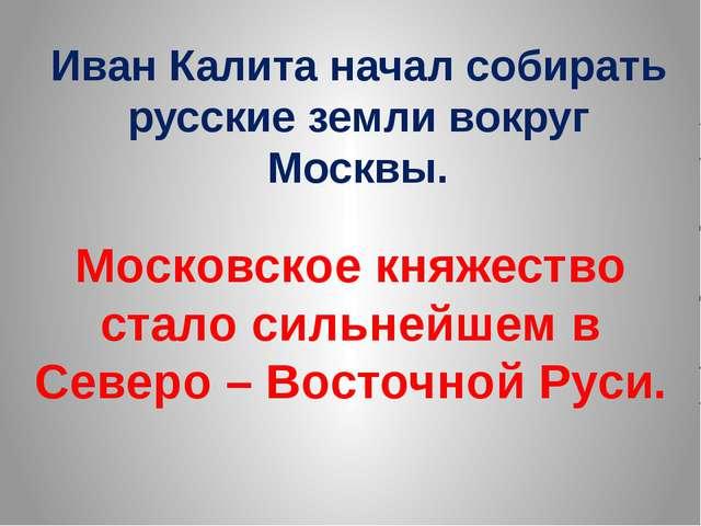 Иван Калита начал собирать русские земли вокруг Москвы. Московское княжество...