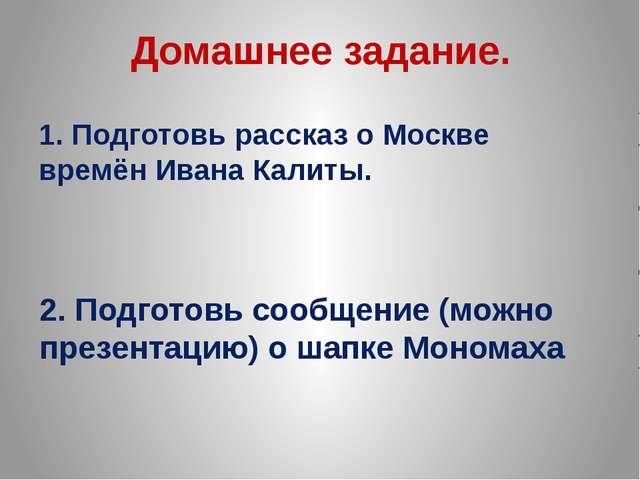 Домашнее задание. 1. Подготовь рассказ о Москве времён Ивана Калиты. 2. Подго...