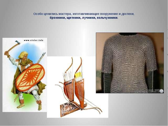 Особо ценились мастера, изготавливающие вооружение и доспехи, бронники, щитни...