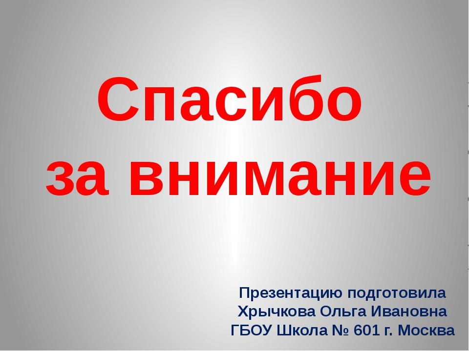 Спасибо за внимание Презентацию подготовила Хрычкова Ольга Ивановна ГБОУ Школ...