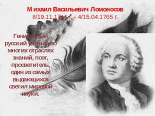 Михаил Васильевич Ломоносов 8/19.11.1711 г. - 4/15.04.1765 г. Гениальный русс