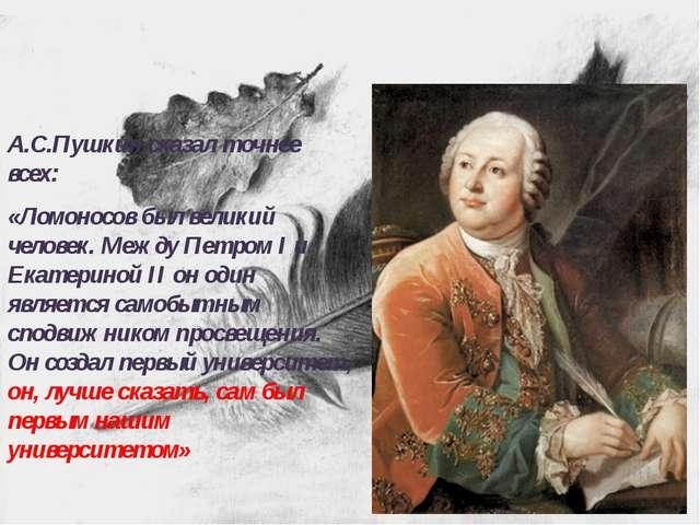 А.С.Пушкин сказал точнее всех: «Ломоносов был великий человек. Между Петром I...