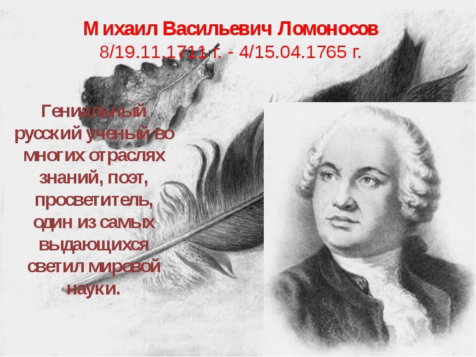 Михаил Васильевич Ломоносов 8/19.11.1711 г. - 4/15.04.1765 г. Гениальный русс...