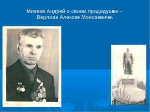 Михеев Андрей о своем прадедушке – Верлове Алексее Моисеевиче.