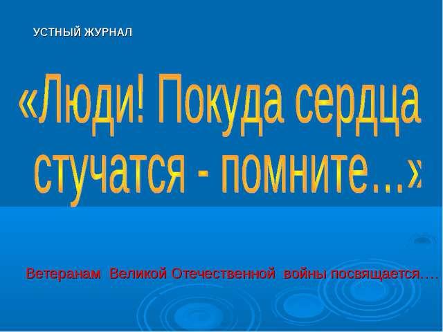 УСТНЫЙ ЖУРНАЛ Ветеранам Великой Отечественной войны посвящается….