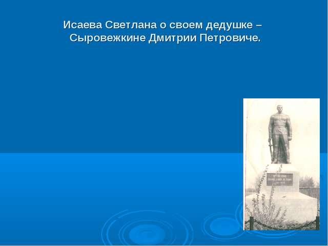 Исаева Светлана о своем дедушке – Сыровежкине Дмитрии Петровиче.