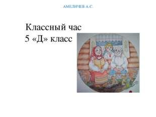 Классный час 5 «Д» класс АМЕЛИЧЕВ А.С.