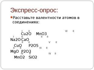 Экспресс-опрос: Расставьте валентности атомов в соединениях:  Cu2OMnO3 N