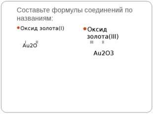 Составьте формулы соединений по названиям: Оксид золота(I) Au2O I II Оксид з