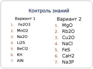 Контроль знаний Вариант 1 Fe2O3 MnO2 Na2O Li2S BeCl2 KH AlN Вариант 2 MgO Rb2