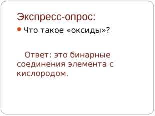 Экспресс-опрос: Что такое «оксиды»? Ответ: это бинарные соединения элемента