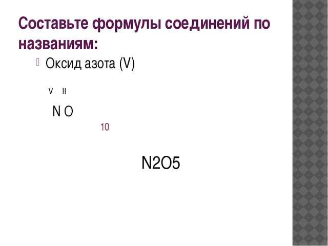 Составьте формулы соединений по названиям: Оксид азота (V) N O V II N2O5 10