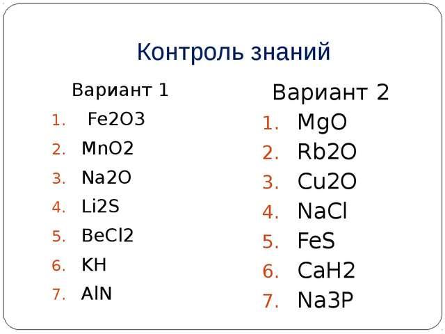 Контроль знаний Вариант 1 Fe2O3 MnO2 Na2O Li2S BeCl2 KH AlN Вариант 2 MgO Rb2...