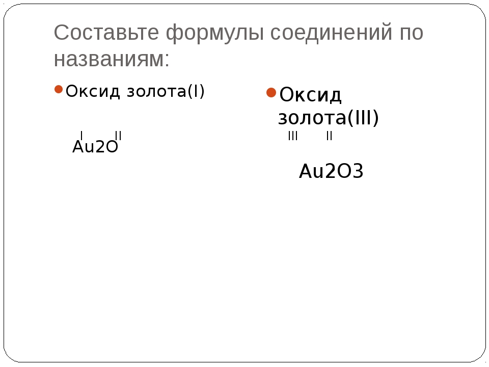 Составьте формулы соединений по названиям: Оксид золота(I) Au2O I II Оксид з...