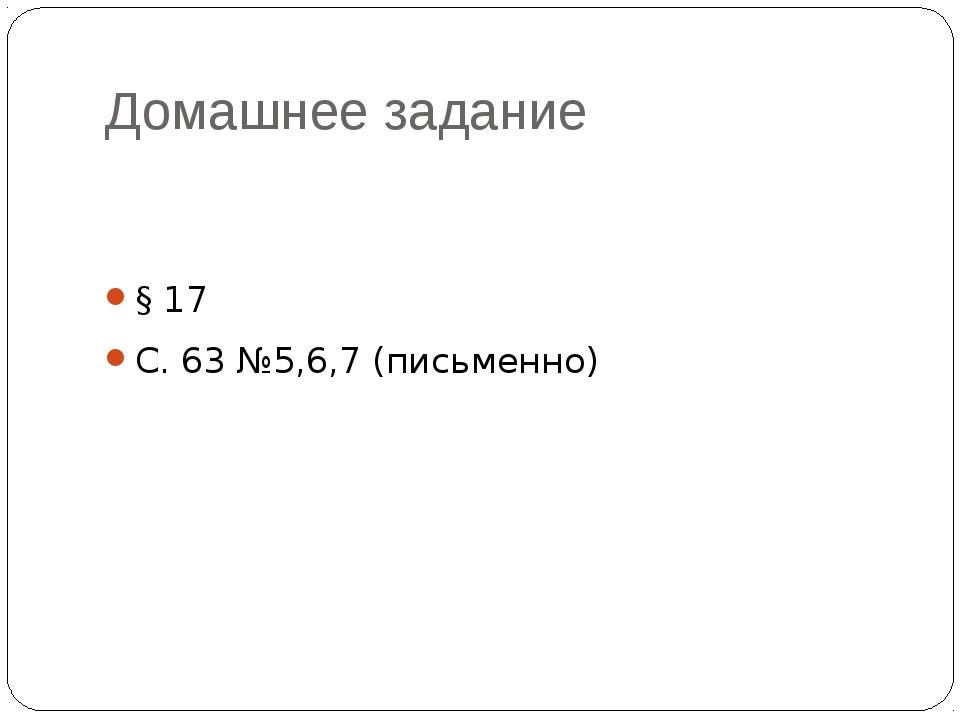 Домашнее задание § 17 С. 63 №5,6,7 (письменно)