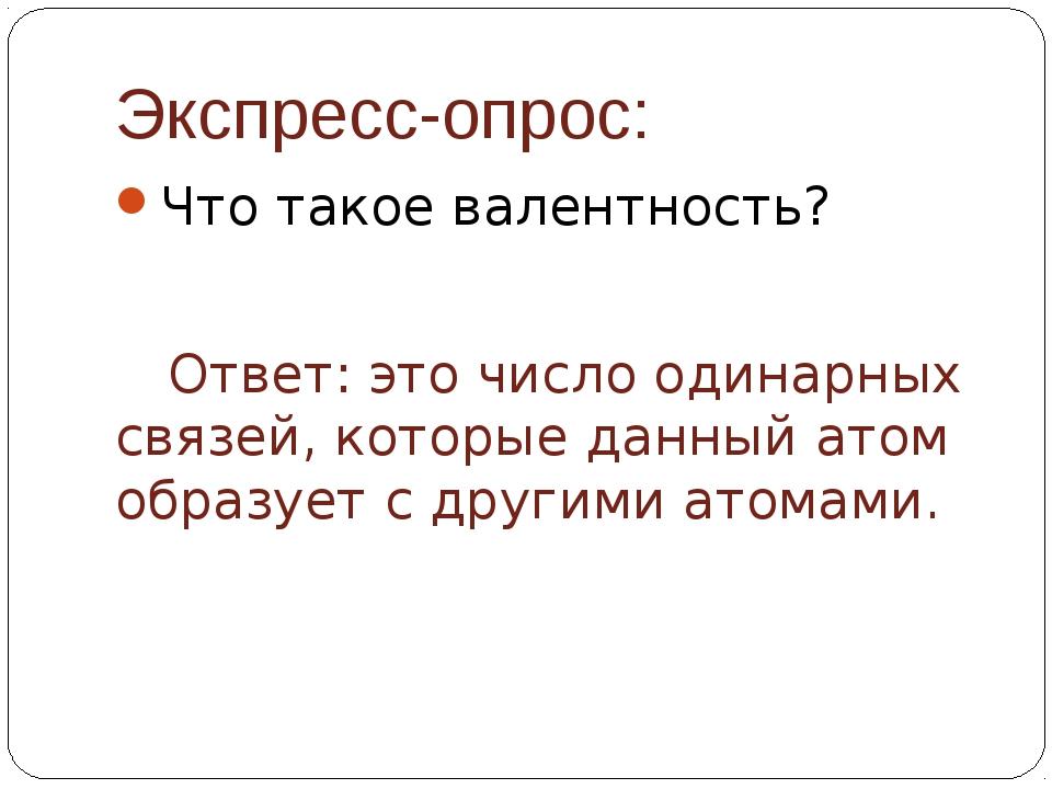 Экспресс-опрос: Что такое валентность? Ответ: это число одинарных связей, ко...
