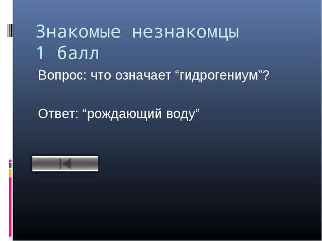 """Знакомые незнакомцы 1 балл Вопрос: что означает """"гидрогениум""""? Ответ: """"рождаю..."""