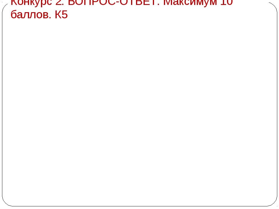Конкурс 2. ВОПРОС-ОТВЕТ. Максимум 10 баллов. К5 1«Безжизненный» газАзот 2Н...