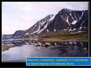 Имеются «леднички» длинной 1,5-2 километра на Приполярном и Полярном Урале.