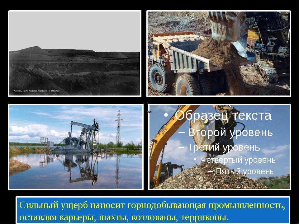 Сильный ущерб наносит горнодобывающая промышленность, оставляя карьеры, шахт...
