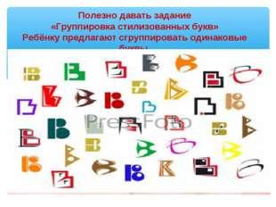 Полезно давать задание «Группировка стилизованных букв» Ребёнку предлагают сг