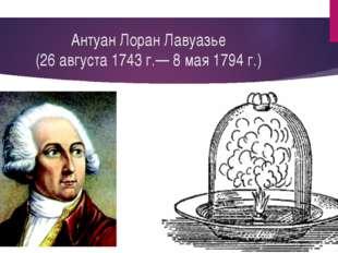 Антуан Лоран Лавуазье (26августа 1743 г.— 8 мая 1794 г.)