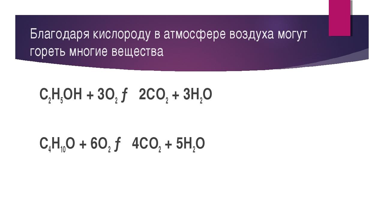 Благодаря кислороду в атмосфере воздуха могут гореть многие вещества C2H5OH +...
