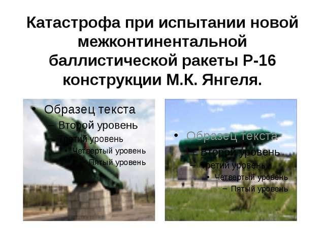 Катастрофа при испытании новой межконтинентальной баллистической ракеты Р-16...