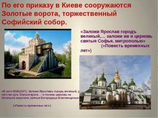 По его приказу в Киеве сооружаются Золотые ворота, торжественный Софийский со
