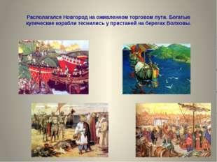 Располагался Новгород на оживленном торговом пути. Богатые купеческие корабли