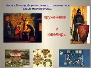 Жили в Новгороде ремесленники, славившиеся своим мастерством. оружейники и юв