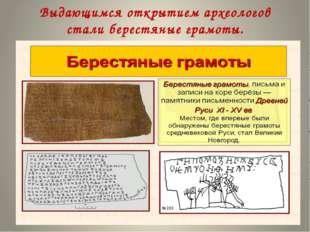 Выдающимся открытием археологов стали берестяные грамоты.