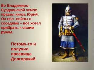 Во Владимиро-Суздальской земле правил князь Юрий. Он вёл войны с соседями – в