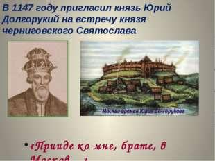 В 1147 году пригласил князь Юрий Долгорукий на встречу князя черниговского Св