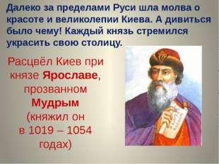 Расцвёл Киев при князе Ярославе, прозванном Мудрым (княжил он в 1019 – 1054 г