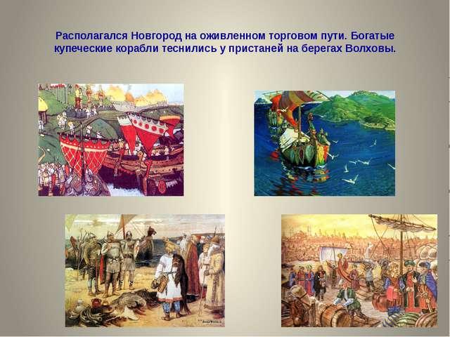 Располагался Новгород на оживленном торговом пути. Богатые купеческие корабли...