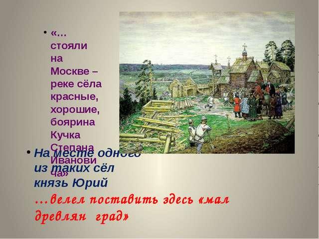 На месте одного из таких сёл князь Юрий …велел поставить здесь «мал древлян г...