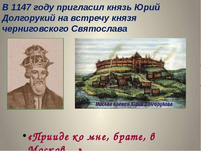 В 1147 году пригласил князь Юрий Долгорукий на встречу князя черниговского Св...
