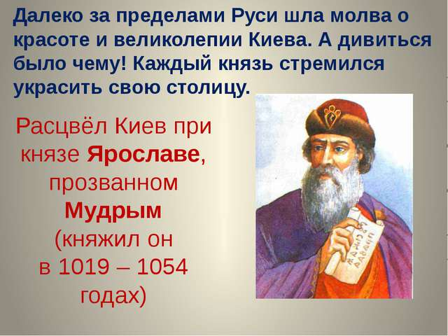 Расцвёл Киев при князе Ярославе, прозванном Мудрым (княжил он в 1019 – 1054 г...