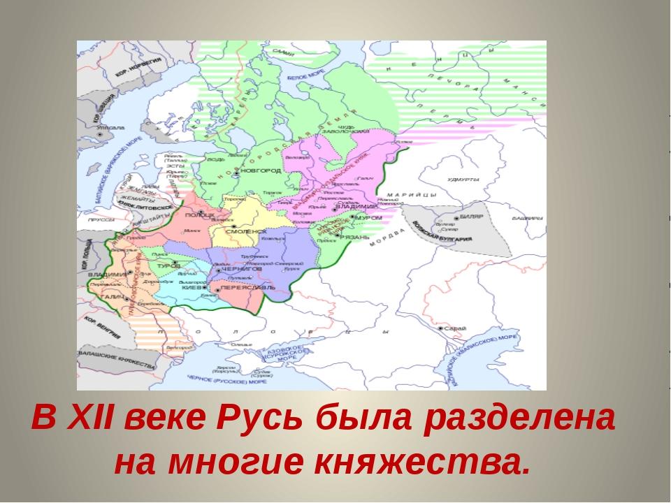 В ХII веке Русь была разделена на многие княжества.
