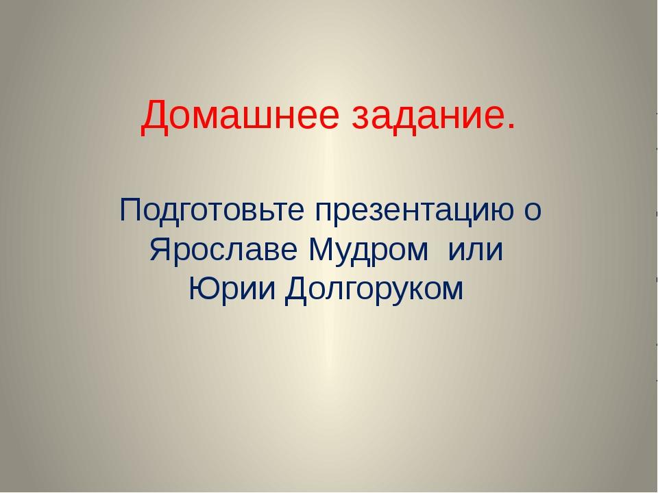 Домашнее задание. Подготовьте презентацию о Ярославе Мудром или Юрии Долгоруком